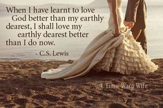 """""""When I have learnt to love God better than my earthly dearest, I shall love my earthly dearest better than I do now."""" C.S. Lewis"""