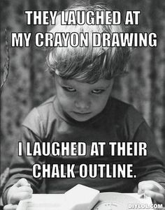 They laughed at my crayon drawing....