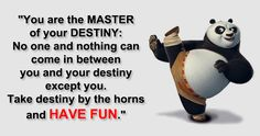 You are the master of your destiny: No one and nothing can come in between you and your destiny except you. Take destiny by the horns and have fun. (Kungfu panda)