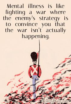 Quote on mental health: Mental illness is like fighting a war where the enemy's strategy is to convince you that the war isn't actually happening.   www.HealthyPlace.com