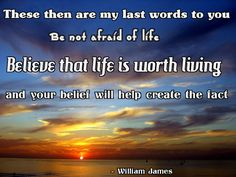 These Then Are My Last Words To You Be Not Afraid Of Life. Believe that life is worth living.