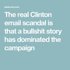 The real Clinton email scandal is that a bullshit story has dominated the campaign