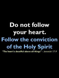 Don't follow your heart. Follow the conviction of the Holy Spirit.