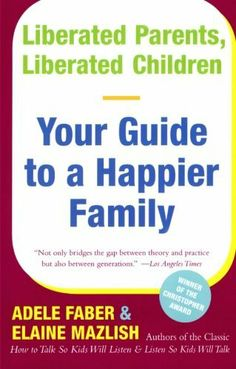 Liberated Parents, Liberated Children: Your Guide to a Happier Family by Adele Faber. $10.33. Author: Adele Faber. Publisher: William Morrow Paperbacks; Reissue edition (October 1, 1990)