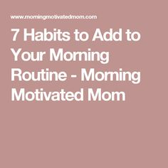 7 Habits to Add to Your Morning Routine - Morning Motivated Mom