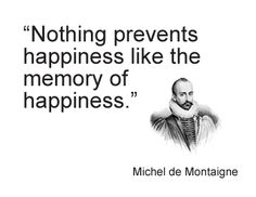 Nothing prevents happiness like the memory of happiness. Michel De Montaigne, Fantastic Quotes, Word Up, Words Worth, Joy And Happiness, Im Trying, True Words, How I Feel, Me Quotes