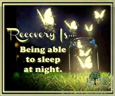 Recovery is being able to sleep at night, my thoughts are no longer obssesed. I can sleep at night because I know I tried my very best. Have any of you noticed a sleeping pattern change? Love patty Poster Courtesty of Hope in Recovery through Love, Light & Laughter