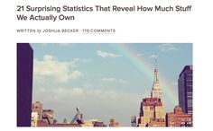 """Woah! This article on Becoming Minimalist was pretty astounding. """"Here are 21 surprising statistics about our clutter that help us understand how big of a problem our accumulation has actually become.      1. There are 300,000 items in the average American home (LA Times).      2. The average size of the American home has nearly tripled in size over the past 50 years (NPR).      3. And still, 1 out of every 10 Americans rent offsite storage—the fastest growing segment of the commercial real estate industry over the past four decades. (New York Times Magazine)..."""""""