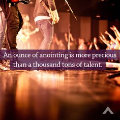 An ounce of anointing is more precious than a thousand tons of talent. www.elevationchurch.org
