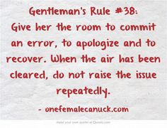 Gentleman's Rule #38: Give her the room to commit an error, to apologize and to recover. When the air has been cleared, do not raise the issue repeatedly.