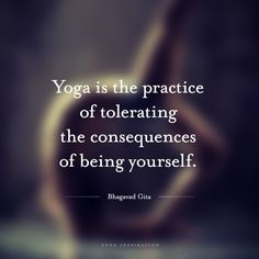 """""""Yoga is the practice of tolerating the consequences of being yourself."""""""