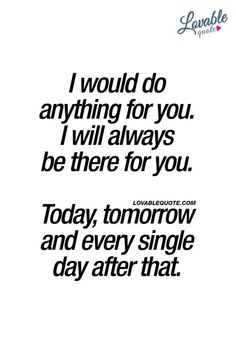I would do anything for you. I will always be there for you. Today, tomorrow and every single day after that. ❤ #truelove ❤ www.lovablequote.com for all our quotes about real and true unconditional love for him and for her! #lovequotes