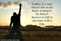 Ladies, If a man doesn't fall on his knees in prayer, he doesn't deserve to fall to 1 knee with a ring,