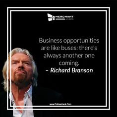 Business opportunities are like buses: there's always another one coming. – Richard Branson