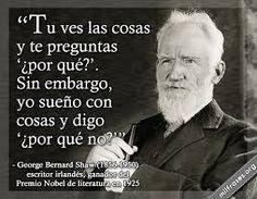 Tu ves las cosas y te preguntas ¿por qué? Sin embargo, yo sueño con cosas y digo ¿por qué no? George Bernard Shaw