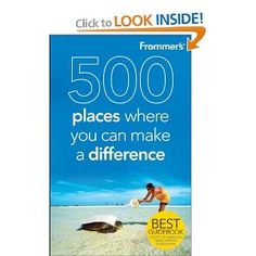 500 Places Where You Can Make a Difference. You don't have to join the Peace Corps to change your world.