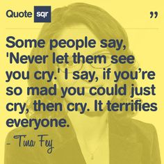 Go Tina Fey :)  #quotesqr some say if they dont cry after getting made u better look out