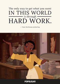 """Pin for Later: These 42 Disney Quotes Are So Perfect They'll Make You Cry """"The only way to get what you want in this world is through hard work."""" — Tiana, The Princess and the Frog Disney Quotes To Live By, Beautiful Disney Quotes, Best Disney Quotes, Disney Movie Quotes, Disney Movies, Disney Pixar, Movies 22, Punk Disney, Disney Songs"""