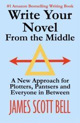 Write Your Novel From the Middle: A New Approach for Plotters, Pantsers, and Everyone in Between by James Scott Bell