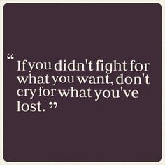 """""""If you didn't fight for what you want, don't cry for what you've lost."""" EXACTLY!!!"""