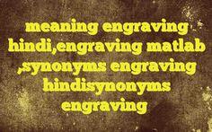 meaning engraving hindi,engraving matlab ,synonyms engraving hindisynonyms engraving Meaning of  engraving in Hindi  SYNONYMS AND OTHER WORDS FOR engraving  उत्कीर्णन→Engraving,carving,engraver,incision नक्काशी→carving,Engraving,repousse खुदाई→excavation,Engraving,exergue तक्षण→Engraving एनग्रेविंग→engraving खुदी तस्वीर की छाप→engraving De