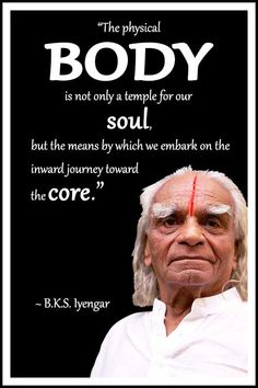 """BKS Iyengar Yoga Quote: """"The physical body is not only a temple for our soul, but the means by which we embark on the inward journey toward the core."""" .... #BKSIyengar #Inspirational #LifeQuote #YogaBenefits #YogaForAll #quoteoftheday #yogaquote #yogaguru #yogaforall #yogaatanyage #yogainspiration"""