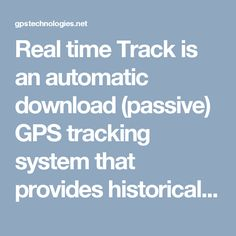 Real time Track is an automatic download (passive) GPS tracking system that provides historical records of vehicle start and stop times, moving time, mileage, speed, stop lengths, and addresses; everything you need to manage productivity and compare driver performance company wide .