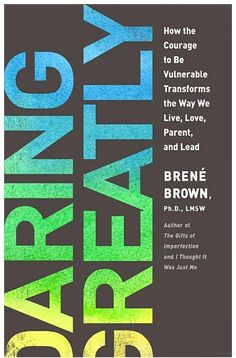 Daring Greatly: How the Courage to Be Vulnerable Transforms the Way We Live ... - Brene Brown