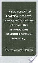 The Dictionary of Practical Receipts; Containing the Arcana of Trade and Manufacture; Domestic Economy; Artistical, Ornamental&scientific Processes; Pharmaceutical and Chemical Preparations, Etc., 3rd Ed. (1853, 380) - George William Francis
