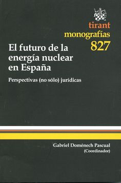 El futuro de la energia nuclear en España : perspectivas (no sólo) jurídicas / coordinador, Gabriel Doménech Pascual ; autores, Santiago Bello Paredes...[et al.].-  Valencia : Tirant lo Blanch, 2013