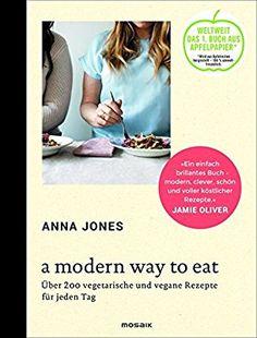 A Modern Way to Eat: Über 200 vegetarische und vegane Rezepte für jeden Tag: Amazon.de: Anna Jones, Susanne Kammerer: Bücher