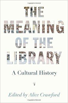 The meaning of the library : a cultural history / edited by Alice Crawford.  Classmark: 9852.c.200.79