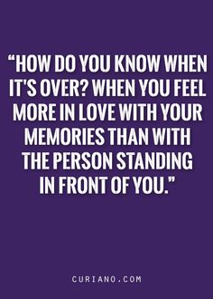 How do you know when it's over? When you feel more in love with your memories than with the person standing in front of you.