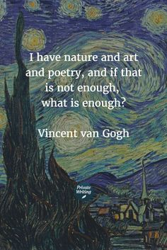 I have nature and art and poetry, and if that is not enough, what is enough? - Vincent van Gogh | quotes of the day | privatewriting.com