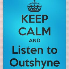 Keep calm and listen to Outshyne!! If you haven't heard of them look them up! You are missing out!