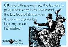 OK...the bills are washed, the laundry is paid, clothes are in the oven and the last load of dinner is in the dryer. It looks like I got my to-do list finished!  Funny Somewhat Topical Ecard