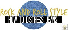 Rock and Roll Style: How to Distress Jeans