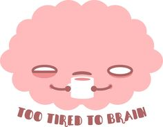 Too Tired To Brain