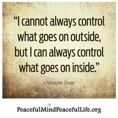 Can't control the outside but can control the inside.