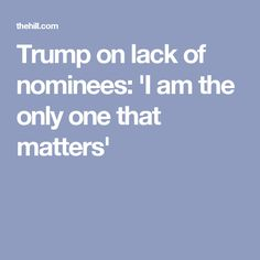 Trump on lack of nominees: 'I am the only one that matters'