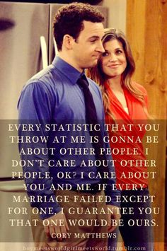 Every statistic that you throw at me is gonna be about other people. I don't care about other people, OK? I care about you and me. If every marriage failed except for one, I guarantee you that one would be ours. -Cory Matthews