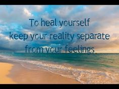 Abraham Hicks ~ To heal yourself, keep your reality separate from your feelings…