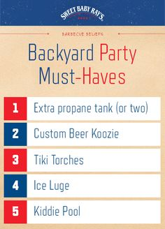 #Contest  Sweet Baby Ray's BBQ Backyard Party Must-Haves:  1.        Extra propane tank (or two) 2.        Custom Beer Koozie 3.        Tiki Torches 4.        Ice Luge 5.        Kiddie Pool