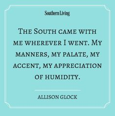 The South came with me wherever I went. My manners, my palate, my accent, my appreciation of humidity. ☀ Southern Sayings ☀ Southern Pride, Southern Ladies, Southern Sayings, Southern Comfort, Southern Charm, Southern Living, Simply Southern, Southern Women Quotes, Southern Belle Secrets