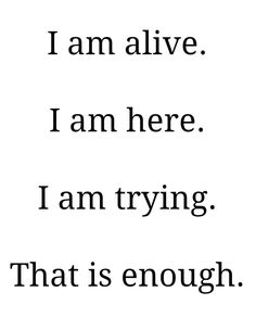 Tell yourself this every day. You are here for a reason. You have a nice future ahead if you. You are alive, and you are trying. That's what matters. And remember that I'm here for you ❤