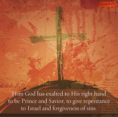 Him hath God exalted with his right hand to be a Prince and a Saviour, for to give repentance to Israel, and forgiveness of sins. (Acts 5:31)