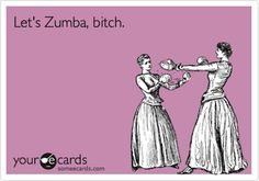 Let's Zumba, bitch. @Brittany Carroll