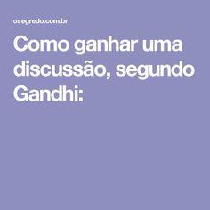 Como ganhar uma discussão, segundo Gandhi: