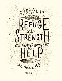"""God is our refuge and strength, an ever-present help in trouble Psalms 46:1"