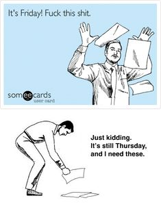 It's Friday! Fuck this shit... Just kidding, it's still Thursday, and i need these! #someecards